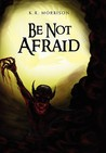 Be Not Afraid by K.R. Morrison