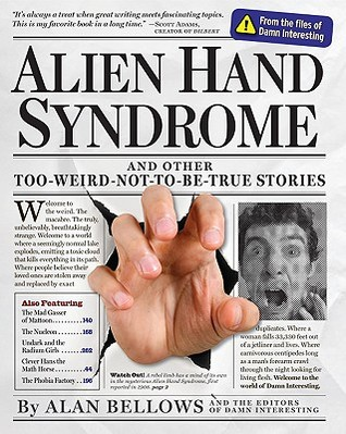 Alien Hand Syndrome and Other Too-Weird-Not-To-Be-True Stories by Alan Bellows