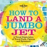 Lonely Planet How to Land a Jumbo Jet: A Visual Exploration of Travel Facts, Figures and Ephemera