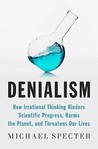 Denialism: How Irrational Thinking Hinders Scientific Progress, Harms the Planet, and Threatens Our Lives