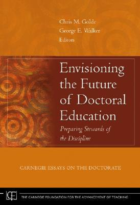 Envisioning the Future of Doctoral Education: Preparing Stewards of the Discipline - Carnegie Essays on the Doctorate (Jossey-Bass/Carnegie Foundation for the Advancement of Teaching)
