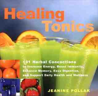 Healing Tonics: 101 Concoctions to Increase Energy, Boost Immunity, Enhance Memory, Ease Digestion, and Support Daily Health and Wellness