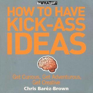 How to Have Kick-Ass Ideas: Get Curious, Get Adventurous, Get Creative