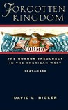 Forgotten Kingdom: The Mormon Theocracy in the American West, 1847-1896