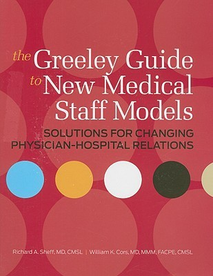 The Greeley Guide to New Medical Staff Models: Solutions for Changing Physician-Hospital Relations [With CDROM]