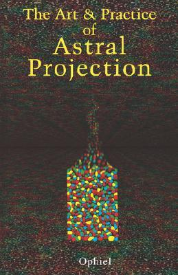 The Art and Practice of Astral Projection by Ophiel
