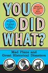 You Did What?: Mad Plans and Great Historical Disasters