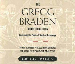 The Gregg Braden Audio Collection: Awakening the Power of Spiritual Technology : Beyond zero point; The lost mode of Prayer; The Gift of the Blessing; The Isaiah Effect