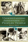 Understanding Jonestown and Peoples Temple by Rebecca Moore