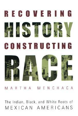 Recovering History, Constructing Race by Martha Menchaca