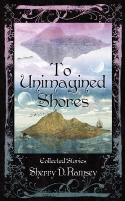 To Unimagined Shores by Sherry D. Ramsey