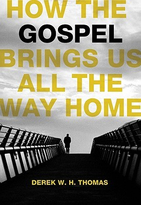 How the Gospel Brings Us All the Way Home by Derek W.H. Thomas