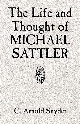 The Life and Thought of Michael Sattler by C. Arnold Snyder