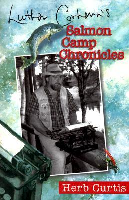 Luther Corhern&#146s Salmon Camp Chronicles by Herb Curtis