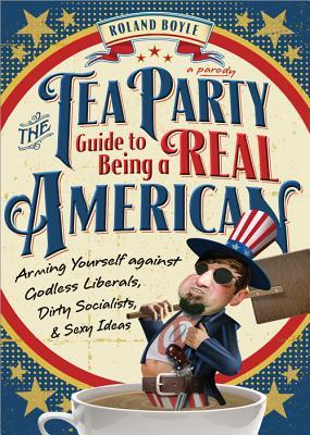 The Tea Party Guide to Being a Real American by Roland Boyle