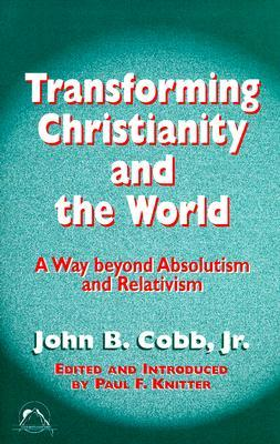 Transforming Christianity And The World: A Way Beyond Absolutism And Relativism