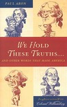We Hold These Truths...: And Other Words That Made America