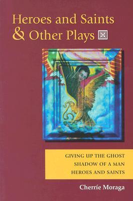 Heroes and Saints and Other Plays by Cherríe L. Moraga