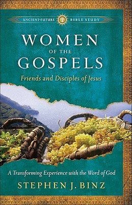 Women Of The Gospels: Friends And Disciples Of Jesus (Ancient Future Bible Study: Experience Scripture Through Lectio Divina)