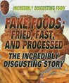 Fake Foods: Fried, Fast, and Processed: The Incredibly Disgusting Story