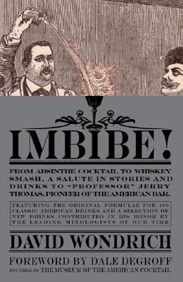 "Imbibe!: From Absinthe Cocktail to Whiskey Smash, a Salute in Stories and Drinks to ""Professor"" Jerry Thomas, Pioneer of the American Bar"