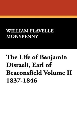 The Life of Benjamin Disraeli, Earl of Beaconsfield Volume II 1837-1846