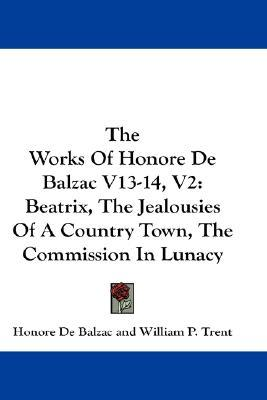 The Works of Honore de Balzac V13-14, V2: Beatrix, the Jealousies of a Country Town, the Commission in Lunacy