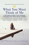 What You Must Think of Me: A Firsthand Account of One Teenager's Experience with Social Anxiety Disorder (Adolescent Mental Health Initiative)
