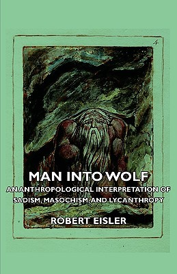 Man Into Wolf - An Anthropological Interpretation of Sadism, ... by Robert Eisler