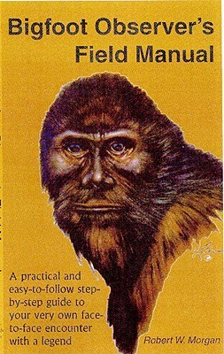 Bigfoot Observer's Field Manual by Robert W. Morgan