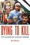 Dying Dying to Kill: The Allure of Suicide Terror