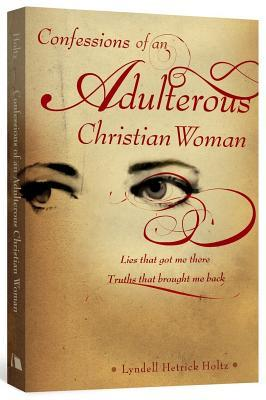 Confessions of an Adulterous Christian Woman by Lyndell Hetrick Holtz