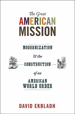The Great American Mission: Modernization and the Construction of an American World Order (America in the World)