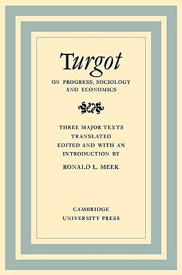 Turgot on Progress, Sociology and Economics: A Philosophical Review of the Successive Advances of the Human Mind on Universal History Reflections on the Formation and the Distribution of Wealth
