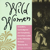 Wild Women: Crusaders, Curmudgeons, and Completely Corsetless Ladies in the Otherwise Virtuous Victorian Era