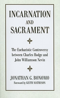 Incarnation And Sacrament: The Eucharistic Controversy Between Charles Hodge And John Williamson Nevin