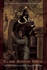 The End of the Story: The Collected Fantasies of Clark Ashton Smith Volume 1