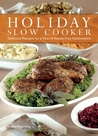 Holiday Slow Cooking: Set It and Go Celebrate with 100 Delicious Recipes for Hassle-Free Special Occasions