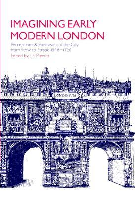 Imagining Early Modern London: Perceptions and Portrayals of the City from Stow to Strype, 1598 1720