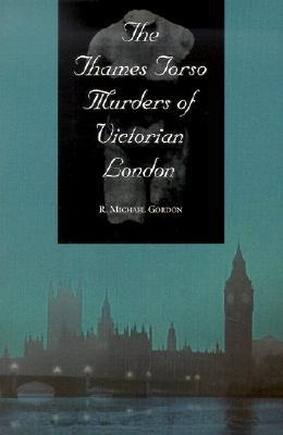 The Thames Torso Murders of Victorian London by R. Michael Gordon