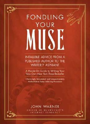 Fondling Your Muse: Infallible Advice from a Published Author to a Writerly Aspirant/A Hands-On Guide to Writing Your Very Own New York Times Bestseller