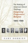 The Making of American Liberal Theology: Imagining Progressive Religion, 1805 - 1900