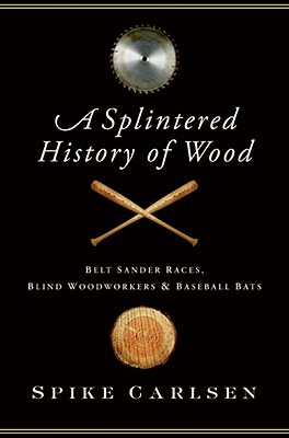 A Splintered History of Wood by Spike Carlsen