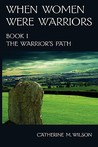 The Warrior's Path (When Women Were Warriors, #1)