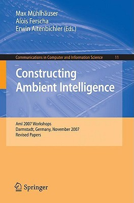 Constructing Ambient Intelligence: Ami 2007 Workshops Darmstadt, Germany, November 7-10, 2007, Revised Papers