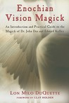 Enochian Vision Magick: An Introduction and Practical Guide to the Magick of Dr. John Dee and Edward Kelley