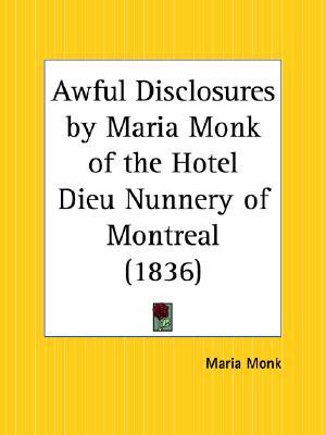 Awful Disclosures by Maria Monk of the Hotel Dieu Nunnery of ... by Maria D. Monk
