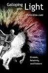 Galloping with Light - Einstein, Relativity, and Folklore by Felix Alba-Juez