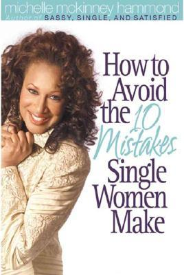 How to Avoid the 10 Mistakes Single Women Make by Michelle McKinney Hammond