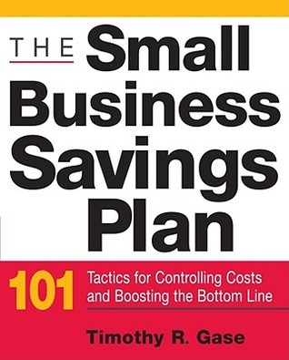 The Small Business Savings Plan: 101 Tactics for Controlling Costs and Boosting the Bottom Line